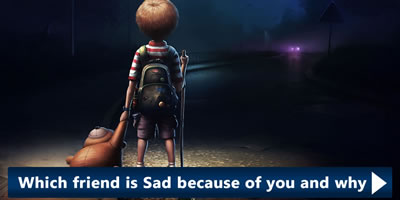 Which Friend Is Sad Because Of You And Why?